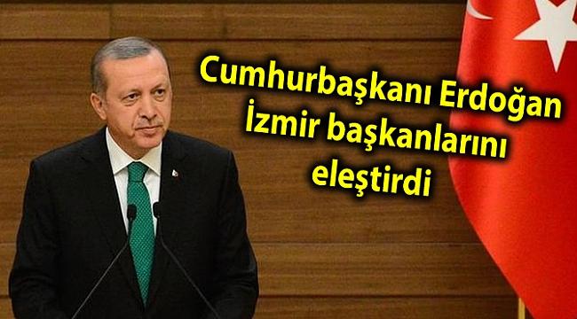 Cumhurbaşkanı Erdoğan İzmir başkanlarını eleştirdi
