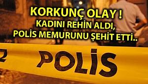 KORKUNÇ OLAY ! KADINI REHİN ALDI, POLİS MEMURUNU ŞEHİT ETTİ..