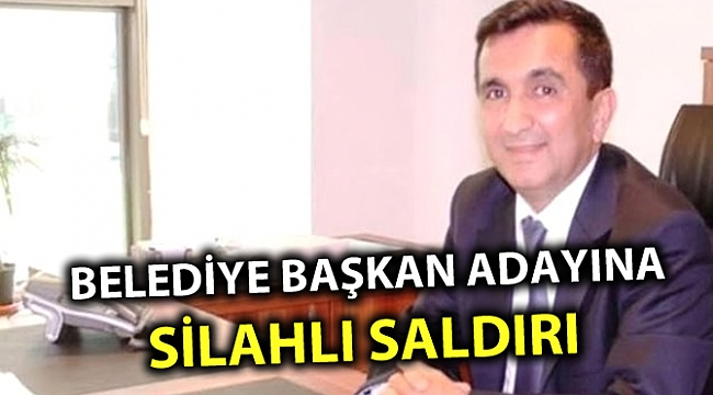 BELEDİYE BAŞKAN ADAYINA SİLAHLI SALDIRI