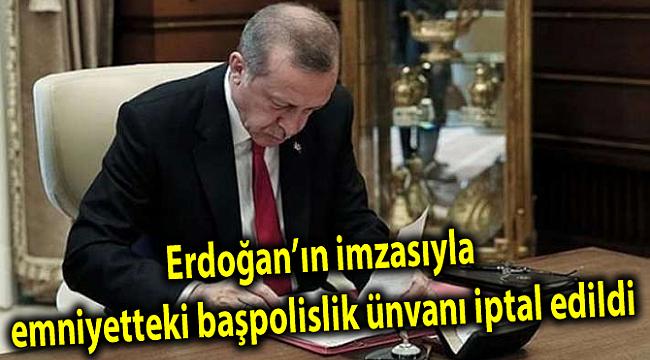 Erdoğan'ın imzasıyla emniyetteki başpolislik ünvanı iptal edildi