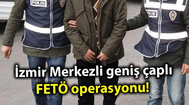 İzmir Merkezli geniş çaplı FETÖ operasyonu!