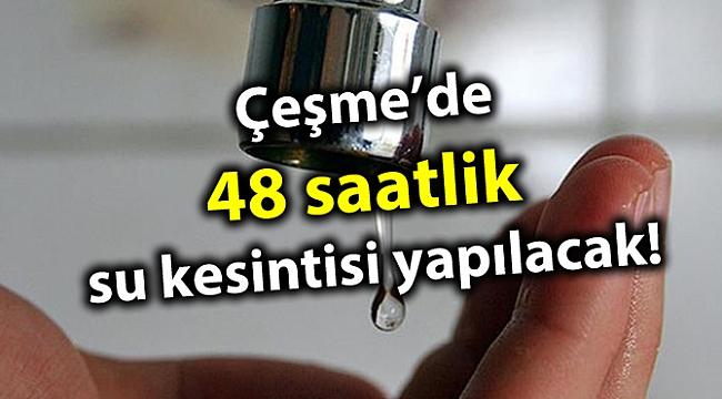 Çeşme'de 48 saatlik su kesintisi yapılacak!