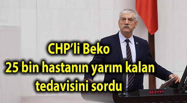 CHP'li Beko, 25 bin hastanın yarım kalan tedavisini sordu