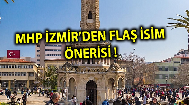 MHP İZMİR'DEN FLAŞ İSİM ÖNERİSİ !