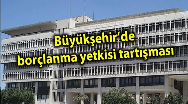 Büyükşehir'de borçlanma yetkisi tartışması
