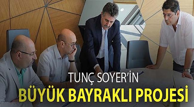 Tunç Soyer'in Bayraklı Projesi