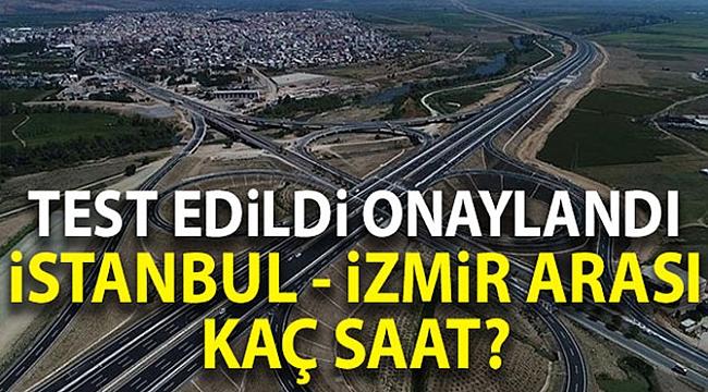 Yeni İstanbul-İzmir yolu test edildi onaylandı! 3,5 değil 5 saat sürüyor